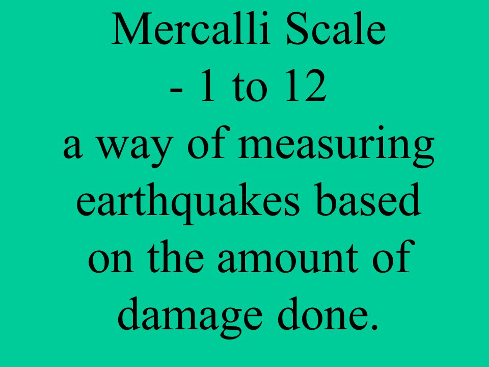 Mercalli Scale - 1 to 12 a way of measuring earthquakes based on the amount of damage done.