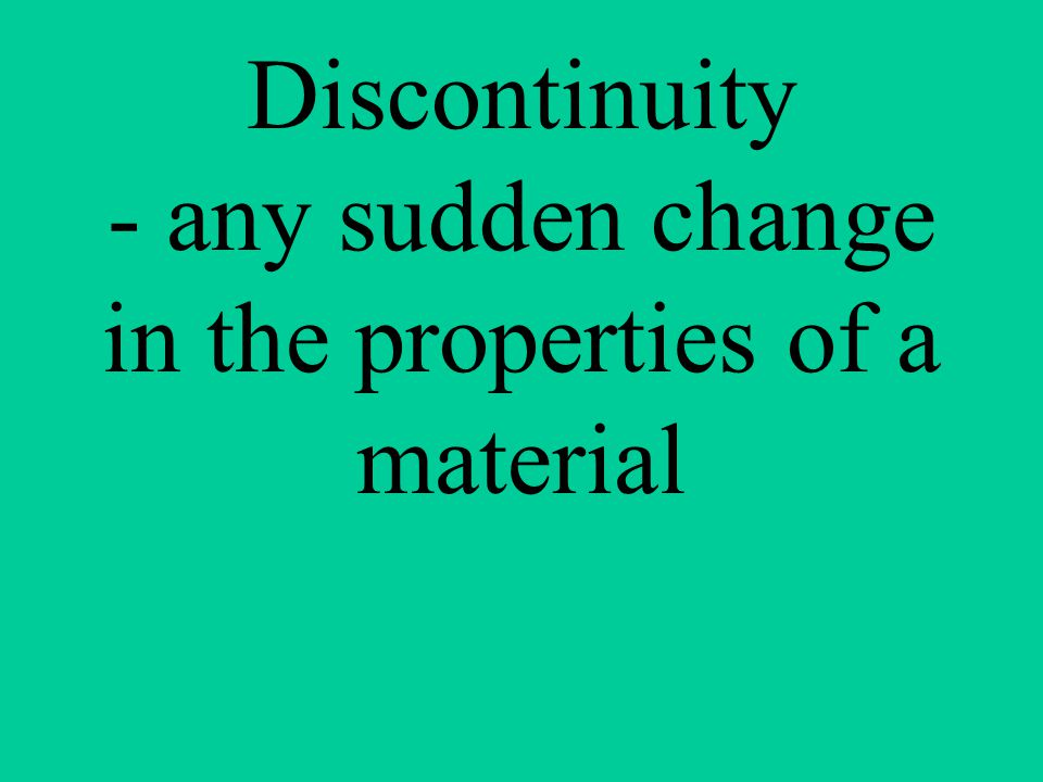 Discontinuity - any sudden change in the properties of a material