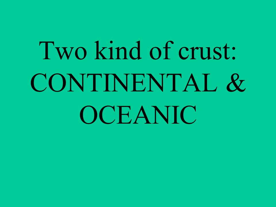 Two kind of crust: CONTINENTAL & OCEANIC