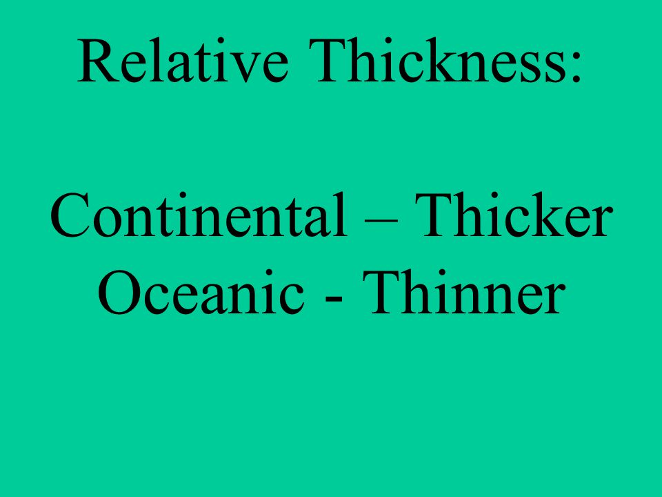 Relative Thickness: Continental – Thicker Oceanic - Thinner