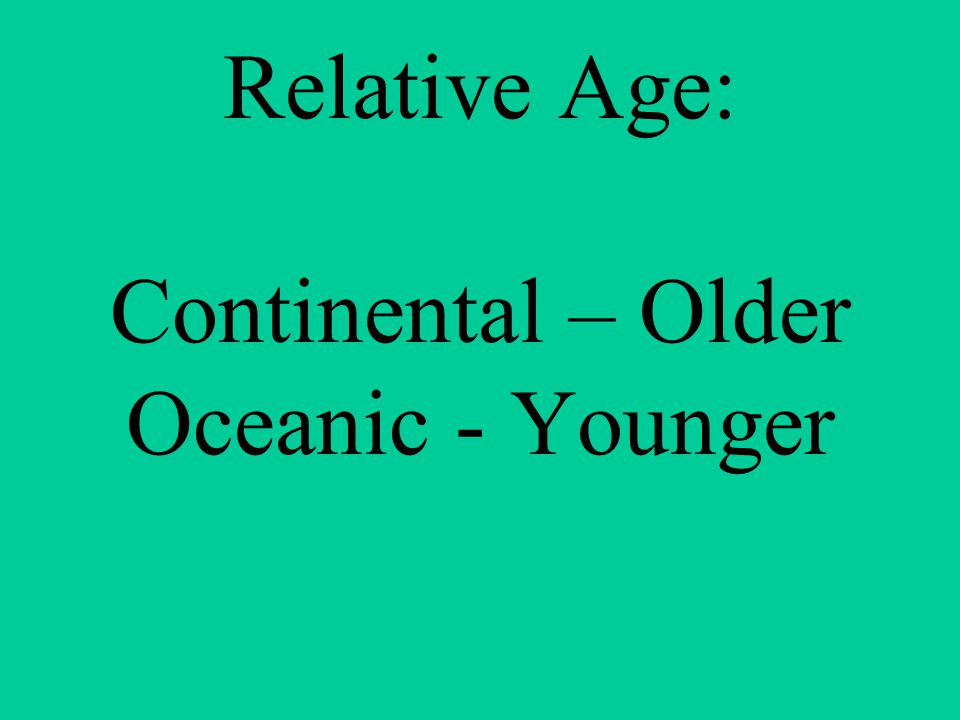 Relative Age: Continental – Older Oceanic - Younger