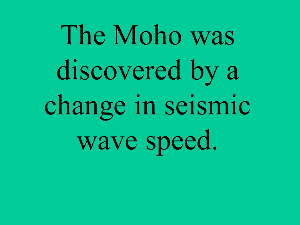 The Moho was discovered by a change in seismic wave speed.