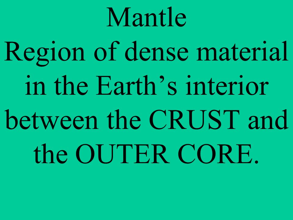 Mantle Region of dense material in the Earth's interior between the CRUST and the OUTER CORE.