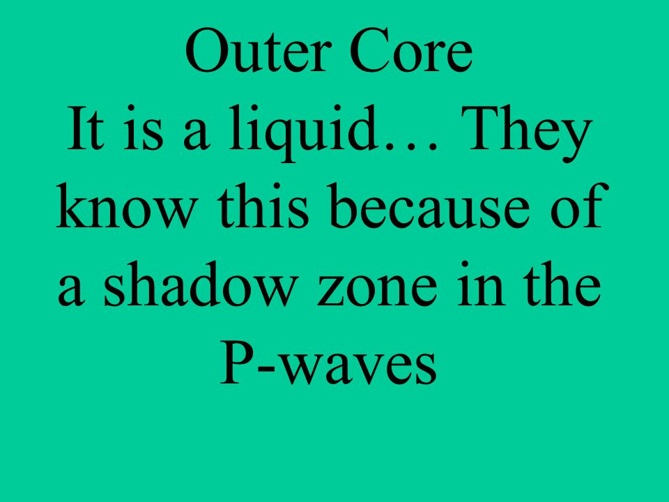 Outer Core It is a liquid… They know this because of a shadow zone in the P-waves
