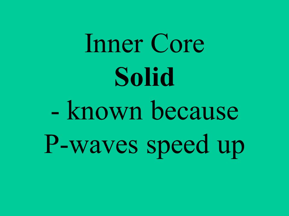Inner Core Solid - known because P-waves speed up