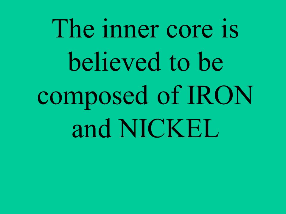 The inner core is believed to be composed of IRON and NICKEL