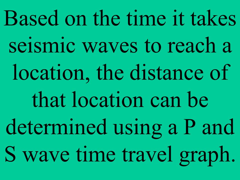 Based on the time it takes seismic waves to reach a location, the distance of that location can be determined using a P and S wave time travel graph.