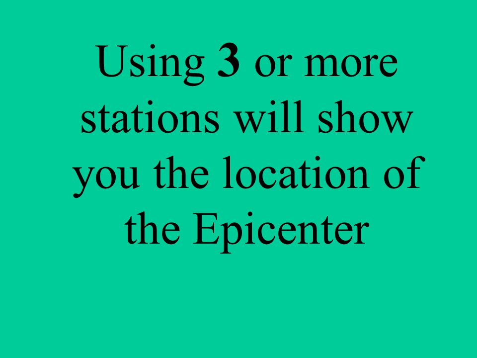 Using 3 or more stations will show you the location of the Epicenter
