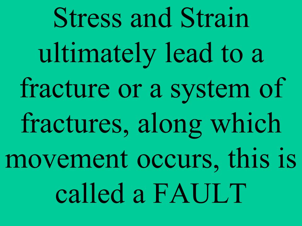 Stress and Strain ultimately lead to a fracture or a system of fractures, along which movement occurs, this is called a FAULT