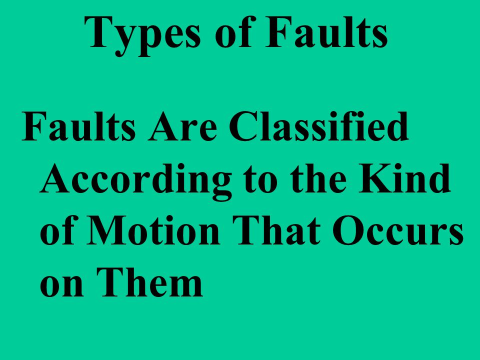 Types of Faults Faults Are Classified According to the Kind of Motion That Occurs on Them