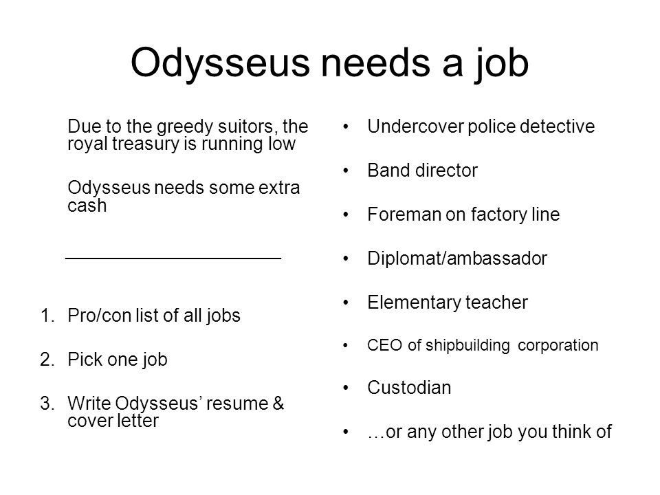 Odysseus needs a job Due to the greedy suitors, the royal treasury is running low. Odysseus needs some extra cash.