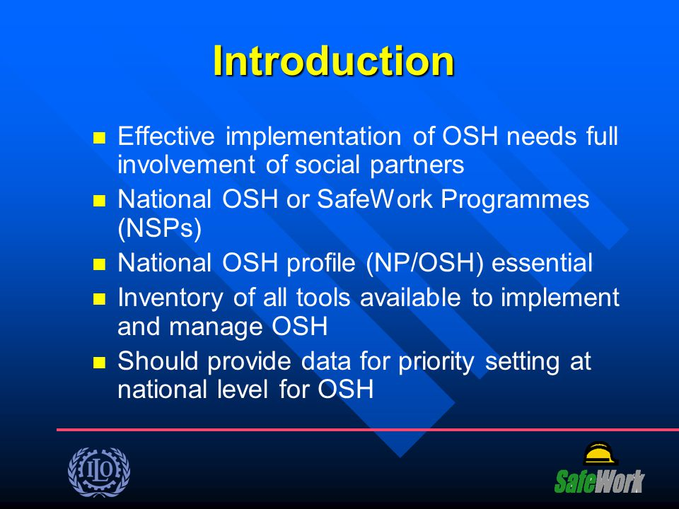 Introduction Effective implementation of OSH needs full involvement of social partners. National OSH or SafeWork Programmes (NSPs)