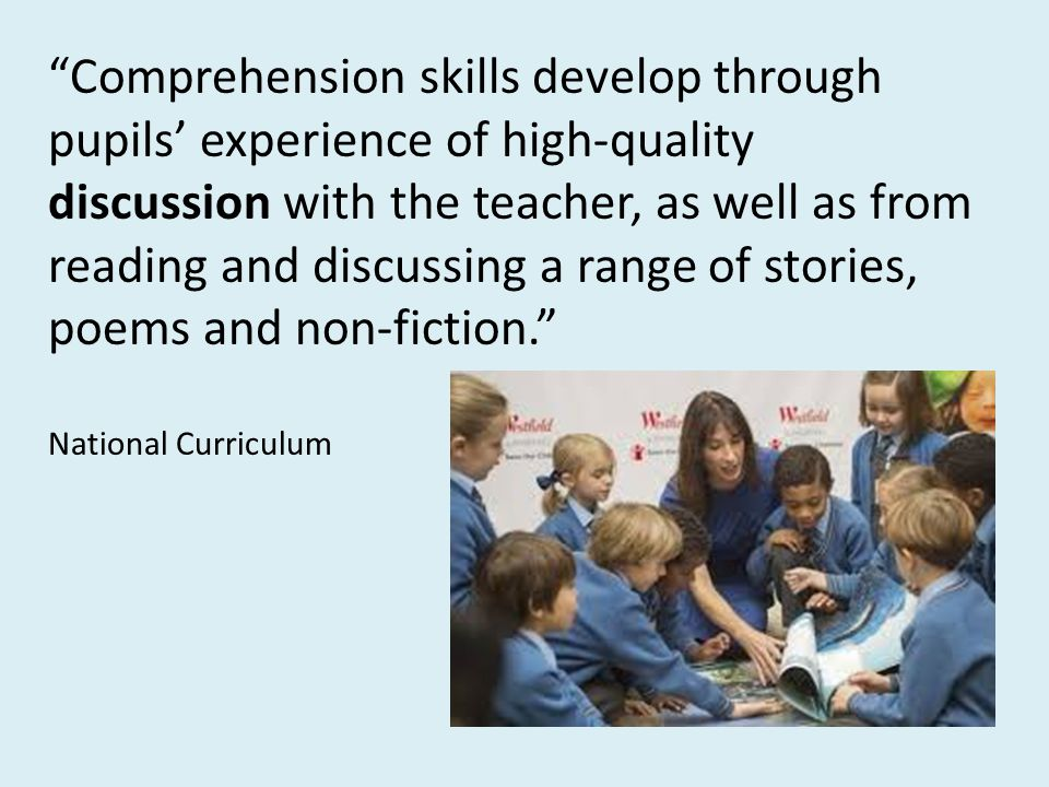 Comprehension skills develop through pupils' experience of high-quality discussion with the teacher, as well as from reading and discussing a range of stories, poems and non-fiction.