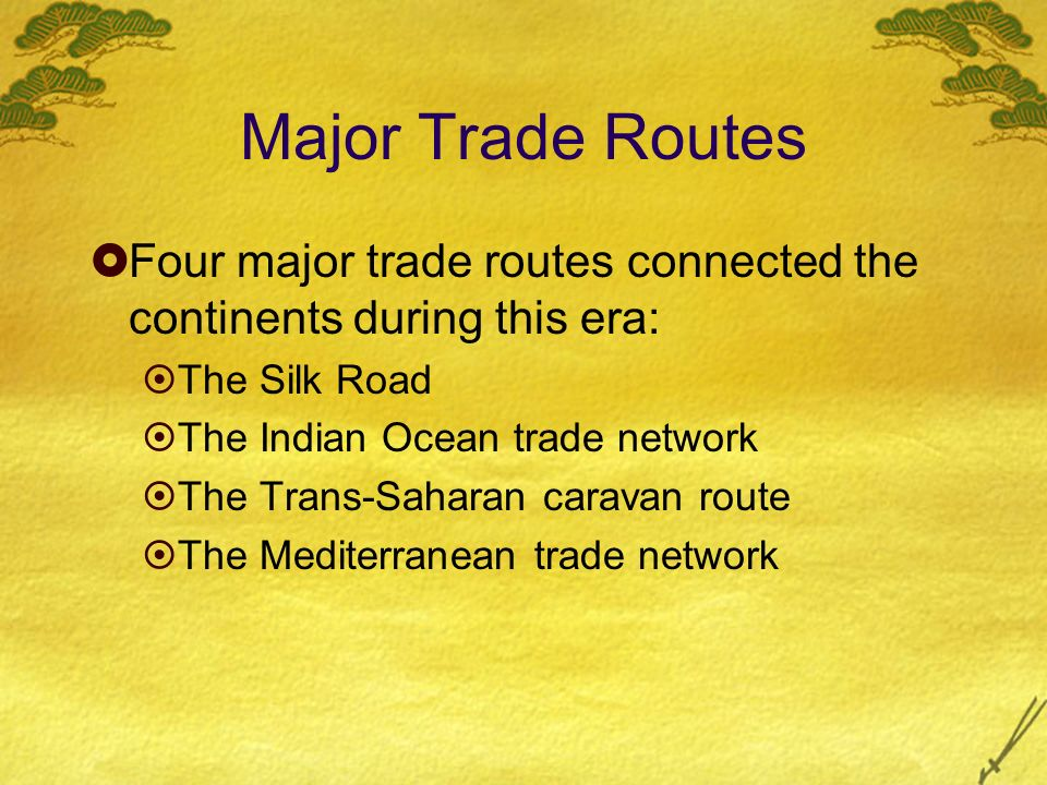 Major Trade Routes Four major trade routes connected the continents during this era: The Silk Road.