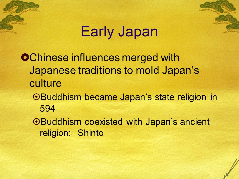 Early Japan Chinese influences merged with Japanese traditions to mold Japan's culture. Buddhism became Japan's state religion in 594.