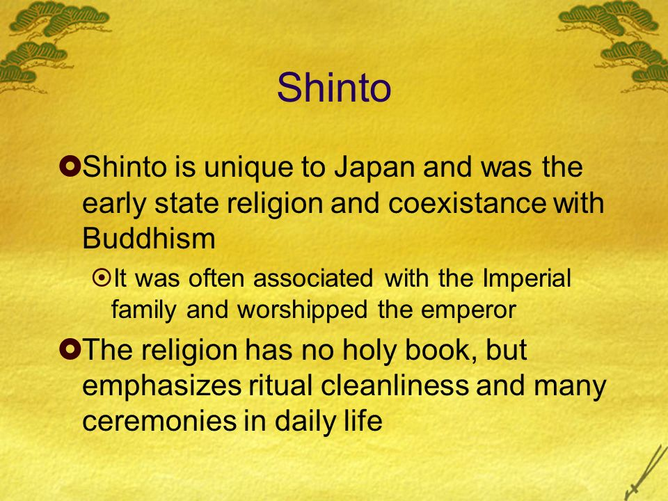 Shinto Shinto is unique to Japan and was the early state religion and coexistance with Buddhism.