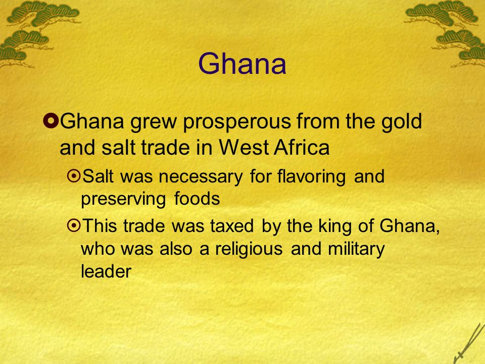 Ghana Ghana grew prosperous from the gold and salt trade in West Africa. Salt was necessary for flavoring and preserving foods.