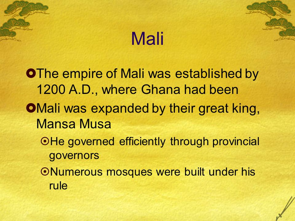 Mali The empire of Mali was established by 1200 A.D., where Ghana had been. Mali was expanded by their great king, Mansa Musa.