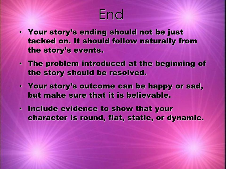 End Your story's ending should not be just tacked on. It should follow naturally from the story's events.