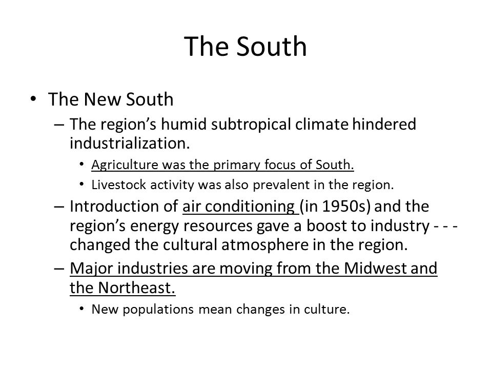 The South The New South. The region's humid subtropical climate hindered industrialization. Agriculture was the primary focus of South.