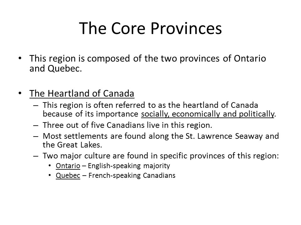 The Core Provinces This region is composed of the two provinces of Ontario and Quebec. The Heartland of Canada.
