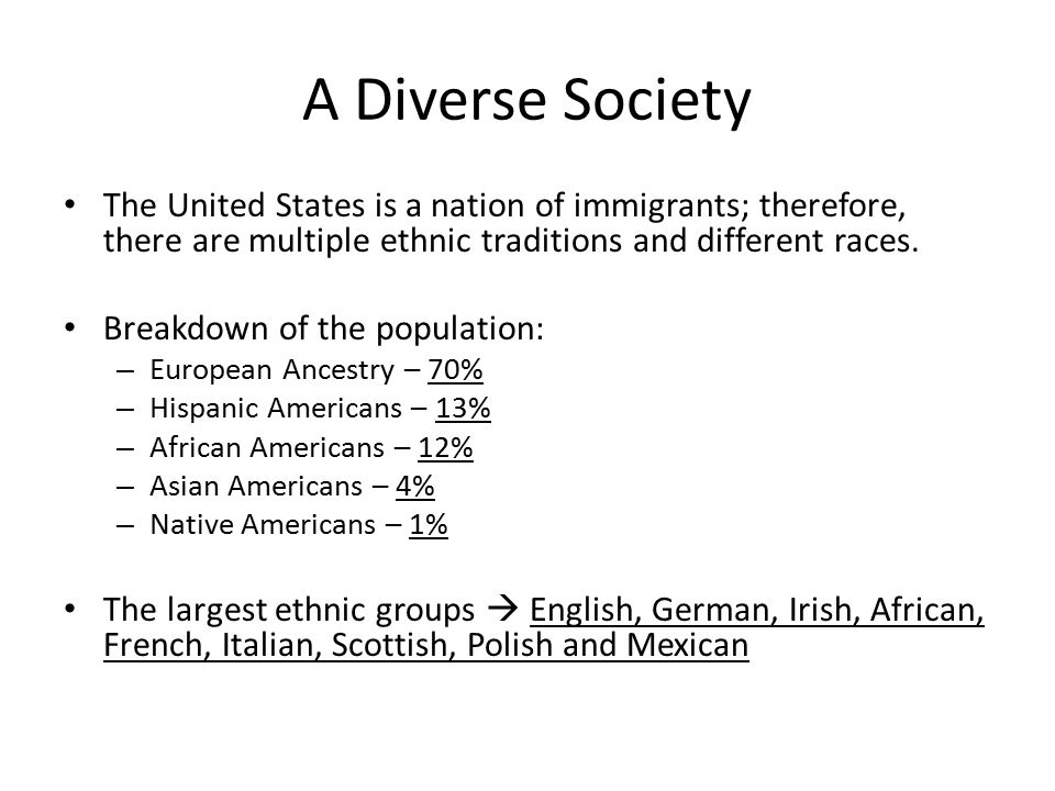 A Diverse Society The United States is a nation of immigrants; therefore, there are multiple ethnic traditions and different races.