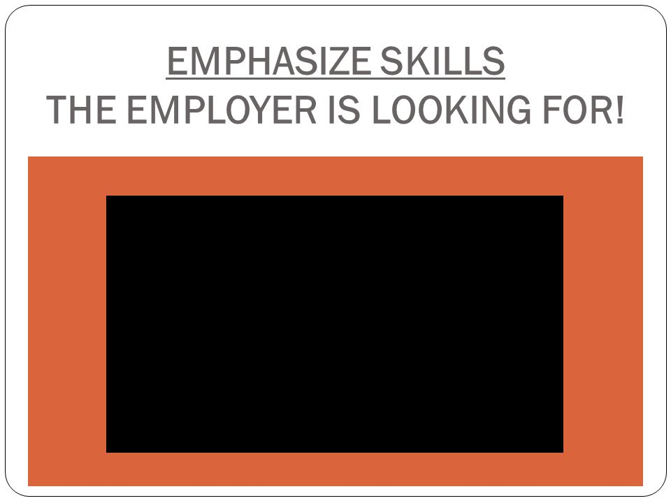 EMPHASIZE SKILLS THE EMPLOYER IS LOOKING FOR!