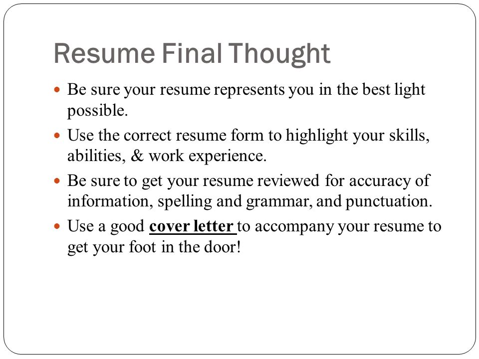 Resume Final Thought Be sure your resume represents you in the best light possible.