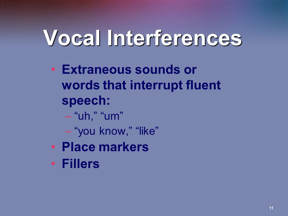 Vocal Interferences Extraneous sounds or words that interrupt fluent speech: uh, um you know, like