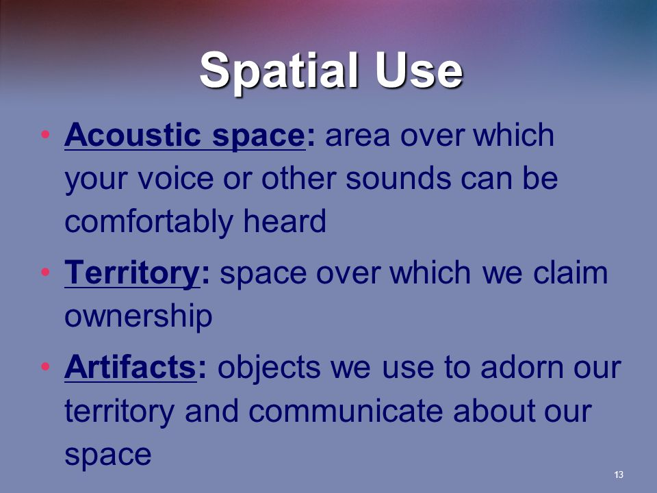 Spatial Use Acoustic space: area over which your voice or other sounds can be comfortably heard. Territory: space over which we claim ownership.
