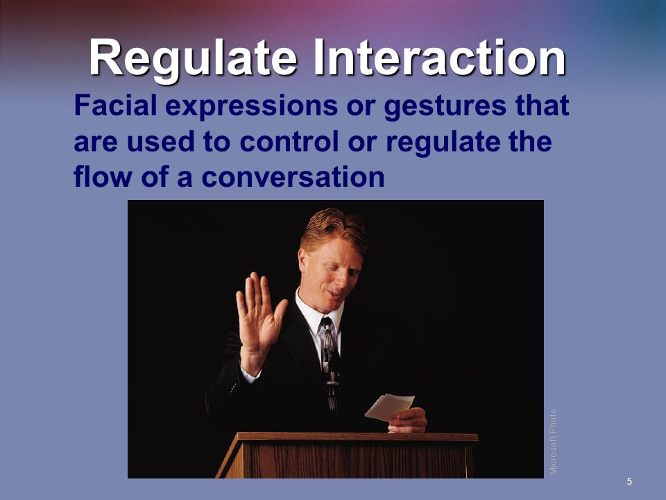 Regulate Interaction Facial expressions or gestures that are used to control or regulate the flow of a conversation.