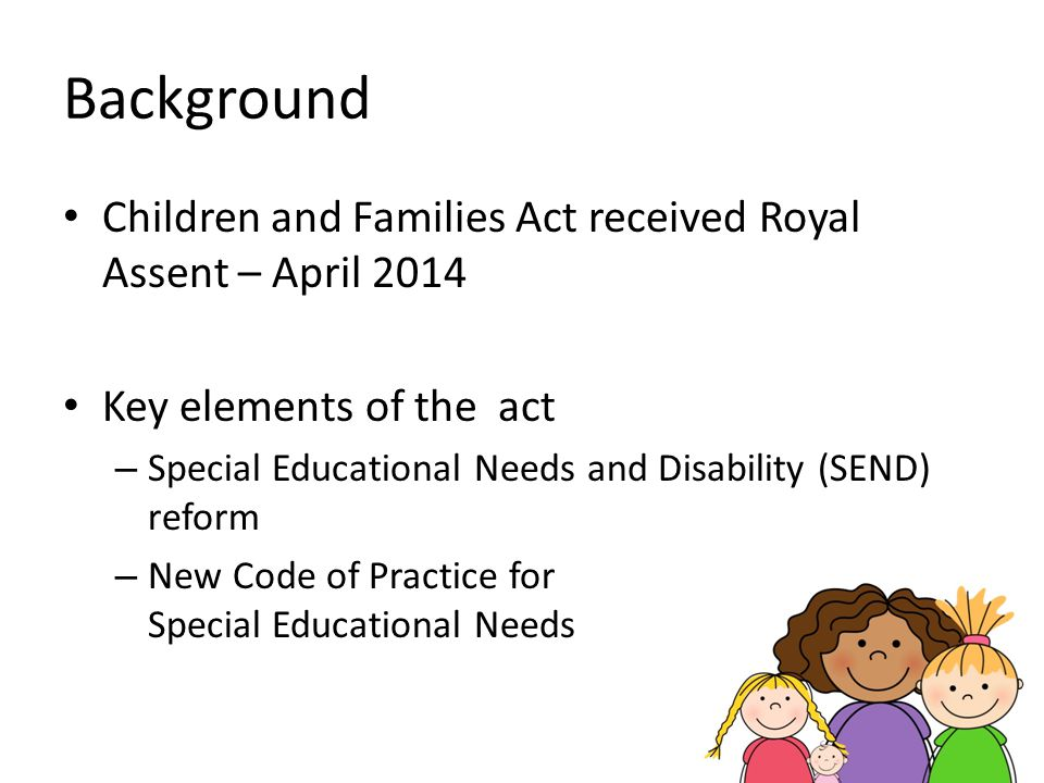 Background Children and Families Act received Royal Assent – April Key elements of the act.
