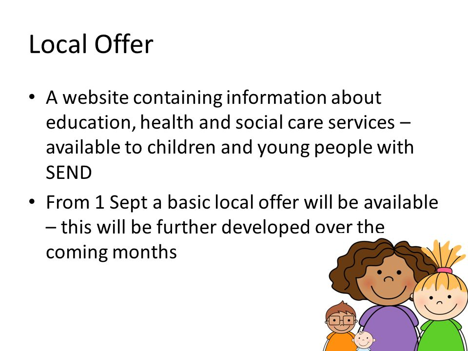 Local Offer A website containing information about education, health and social care services – available to children and young people with SEND.
