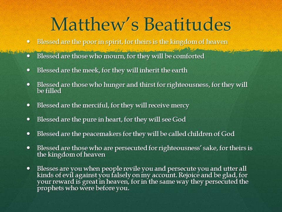 Matthew's Beatitudes Blessed are the poor in spirit, for theirs is the kingdom of heaven. Blessed are those who mourn, for they will be comforted.