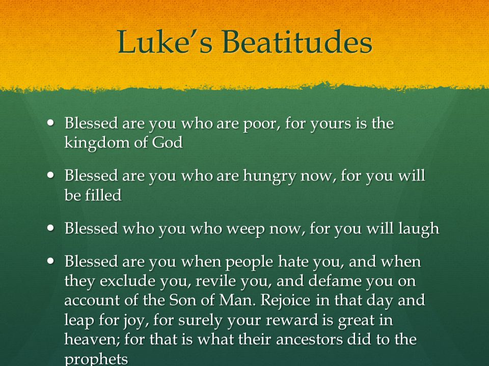 Luke's Beatitudes Blessed are you who are poor, for yours is the kingdom of God. Blessed are you who are hungry now, for you will be filled.