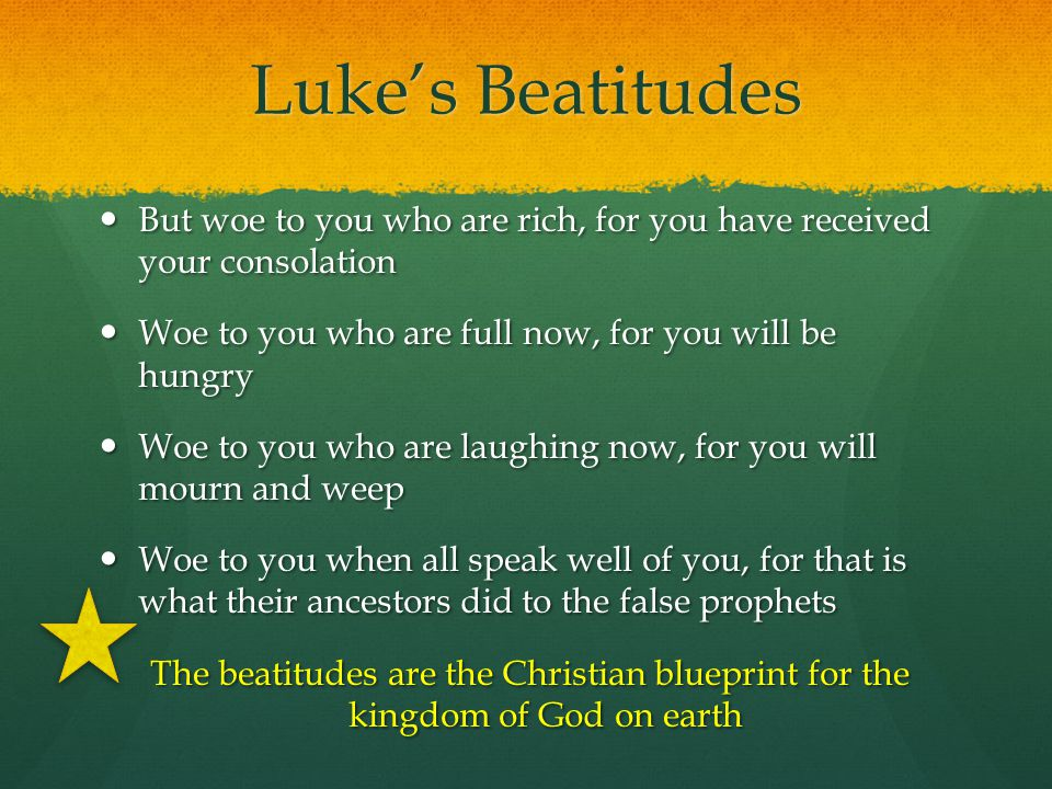 Luke's Beatitudes But woe to you who are rich, for you have received your consolation. Woe to you who are full now, for you will be hungry.