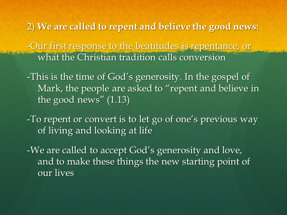 2) We are called to repent and believe the good news: -Our first response to the beatitudes is repentance, or what the Christian tradition calls conversion -This is the time of God's generosity.