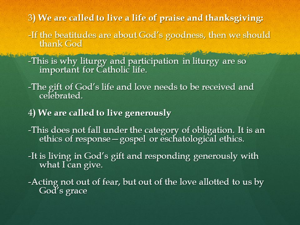 3) We are called to live a life of praise and thanksgiving: -If the beatitudes are about God's goodness, then we should thank God -This is why liturgy and participation in liturgy are so important for Catholic life.