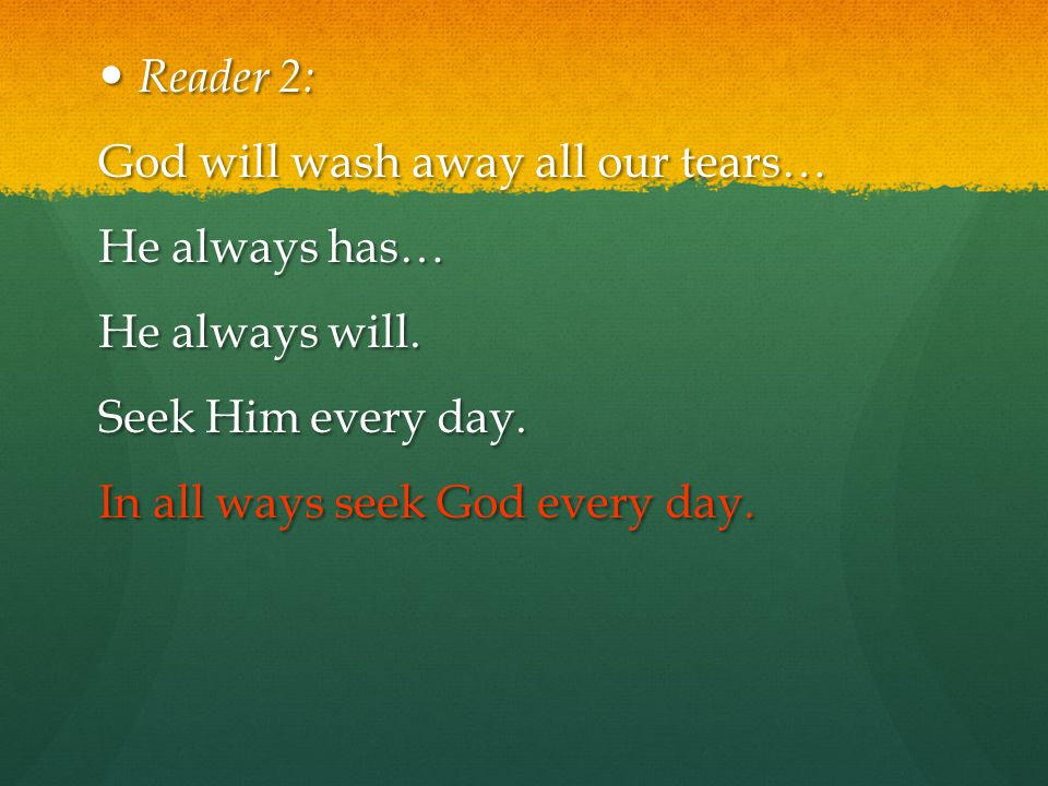 Reader 2: God will wash away all our tears… He always has… He always will.
