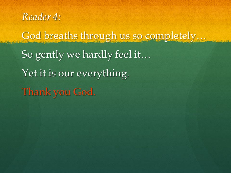 Reader 4: God breaths through us so completely… So gently we hardly feel it… Yet it is our everything.