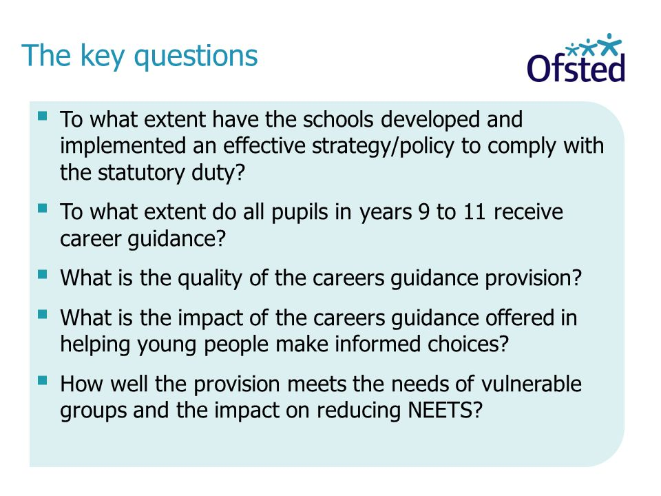 The key questions To what extent have the schools developed and implemented an effective strategy/policy to comply with the statutory duty