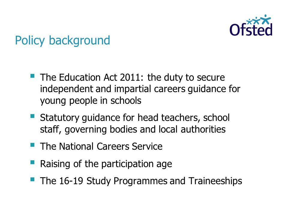 Policy background The Education Act 2011: the duty to secure independent and impartial careers guidance for young people in schools.