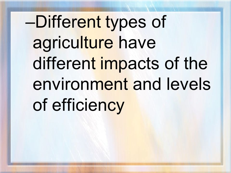 Different types of agriculture have different impacts of the environment and levels of efficiency