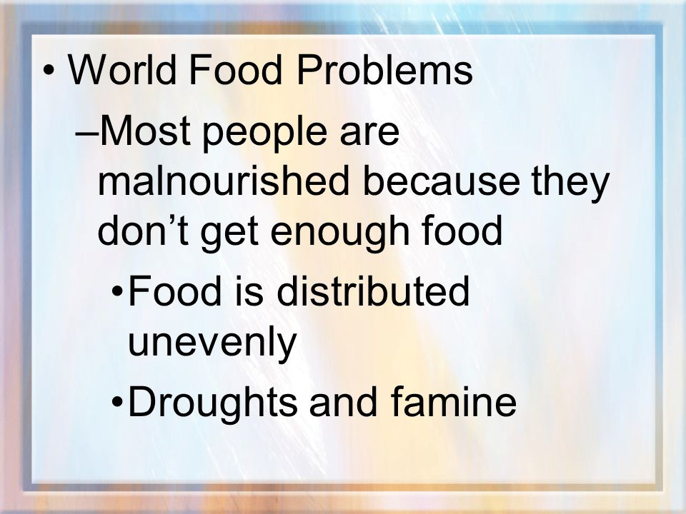 World Food Problems Most people are malnourished because they don't get enough food. Food is distributed unevenly.