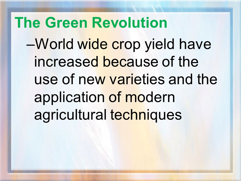 The Green Revolution World wide crop yield have increased because of the use of new varieties and the application of modern agricultural techniques.