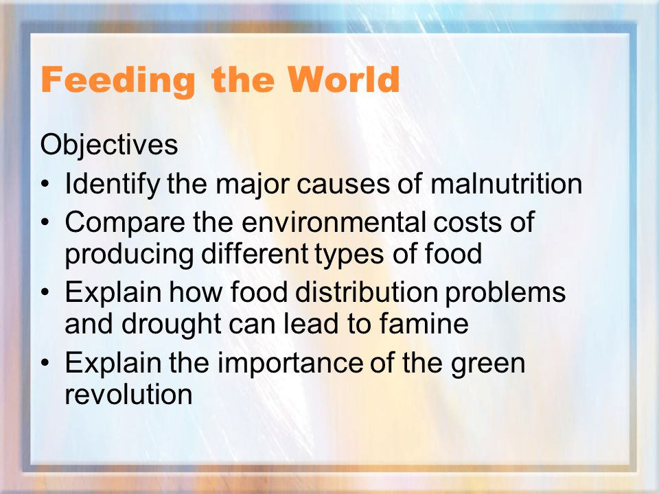 Feeding the World Objectives Identify the major causes of malnutrition