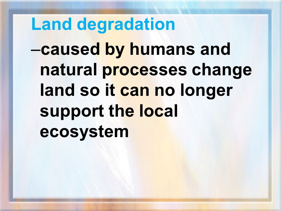 Land degradation caused by humans and natural processes change land so it can no longer support the local ecosystem.