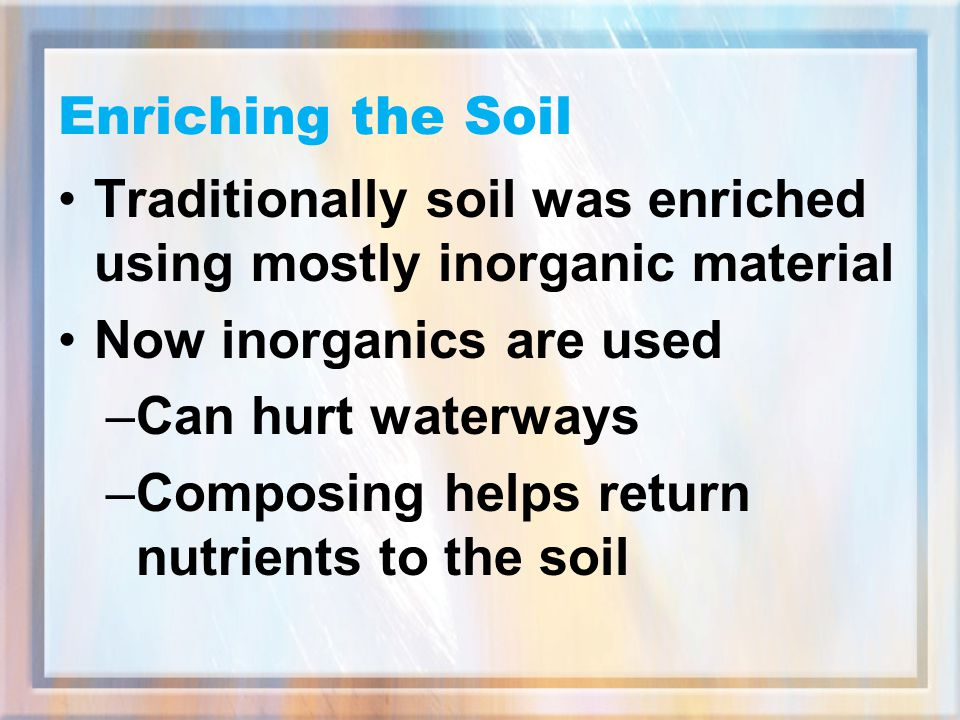 Enriching the Soil Traditionally soil was enriched using mostly inorganic material. Now inorganics are used.