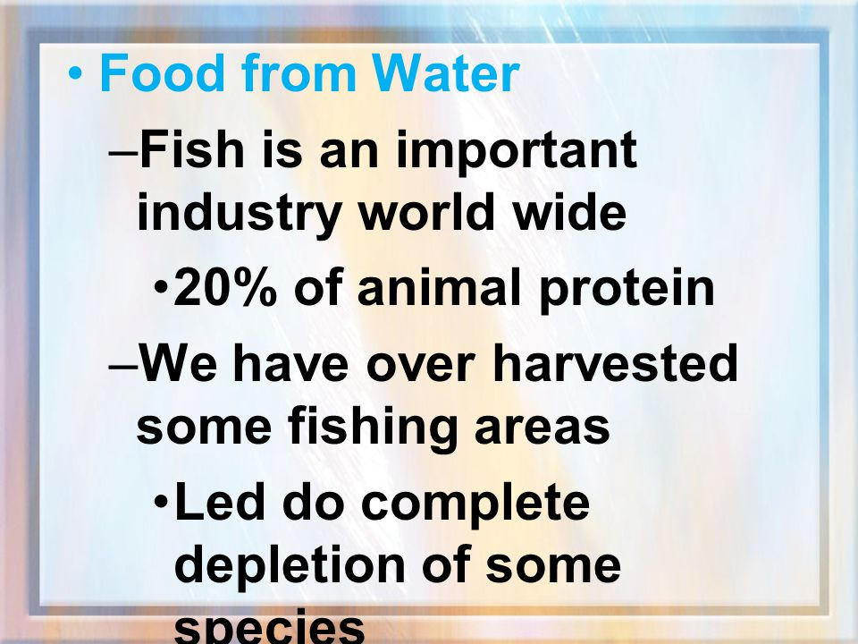 Food from Water Fish is an important industry world wide. 20% of animal protein. We have over harvested some fishing areas.