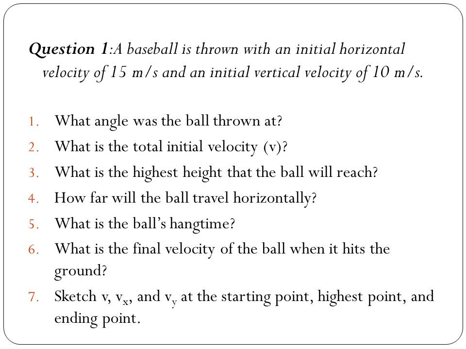 Question 1:A baseball is thrown with an initial horizontal velocity of 15 m/s and an initial vertical velocity of 10 m/s.